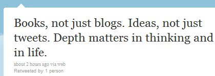 """Books, not just blogs. Ideas, not just tweets. Depth matters in thinking and in life."""